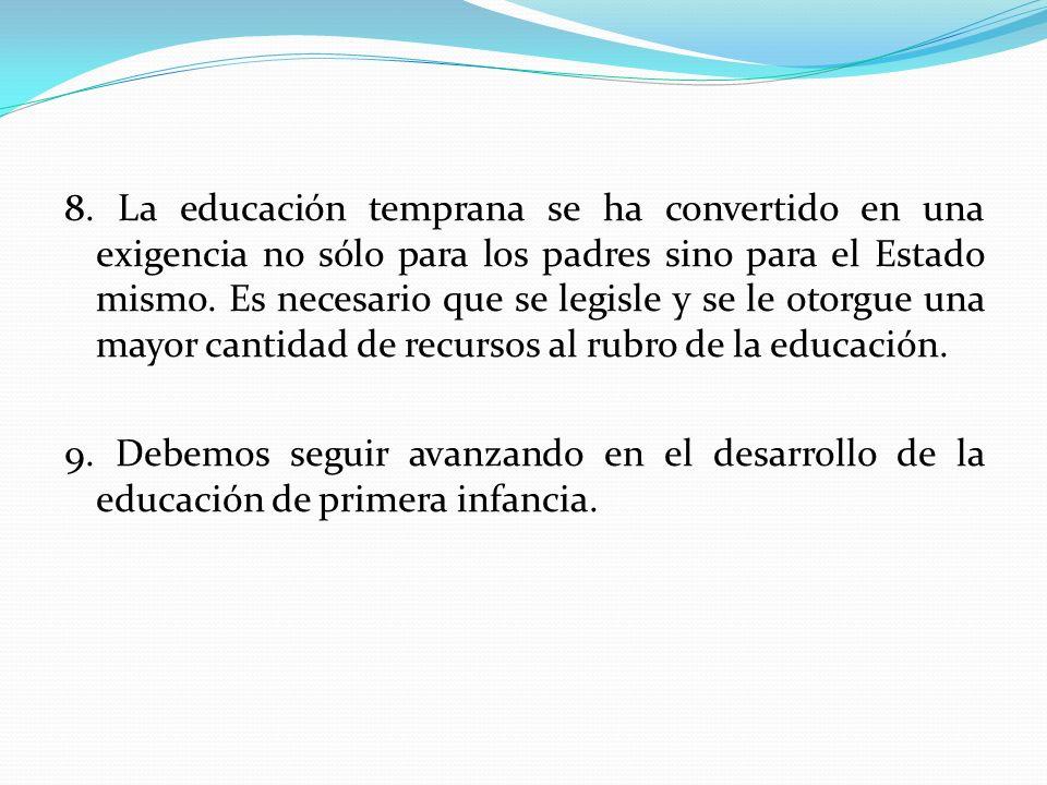 8. La educación temprana se ha convertido en una exigencia no sólo para los padres sino para el Estado mismo. Es necesario que se legisle y se le otorgue una mayor cantidad de recursos al rubro de la educación.