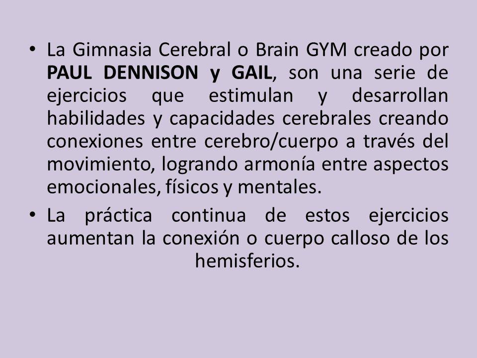 La Gimnasia Cerebral o Brain GYM creado por PAUL DENNISON y GAIL, son una serie de ejercicios que estimulan y desarrollan habilidades y capacidades cerebrales creando conexiones entre cerebro/cuerpo a través del movimiento, logrando armonía entre aspectos emocionales, físicos y mentales.