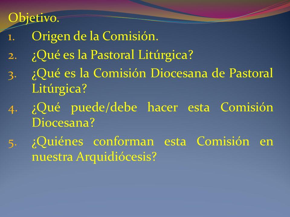 Objetivo. Origen de la Comisión. ¿Qué es la Pastoral Litúrgica ¿Qué es la Comisión Diocesana de Pastoral Litúrgica
