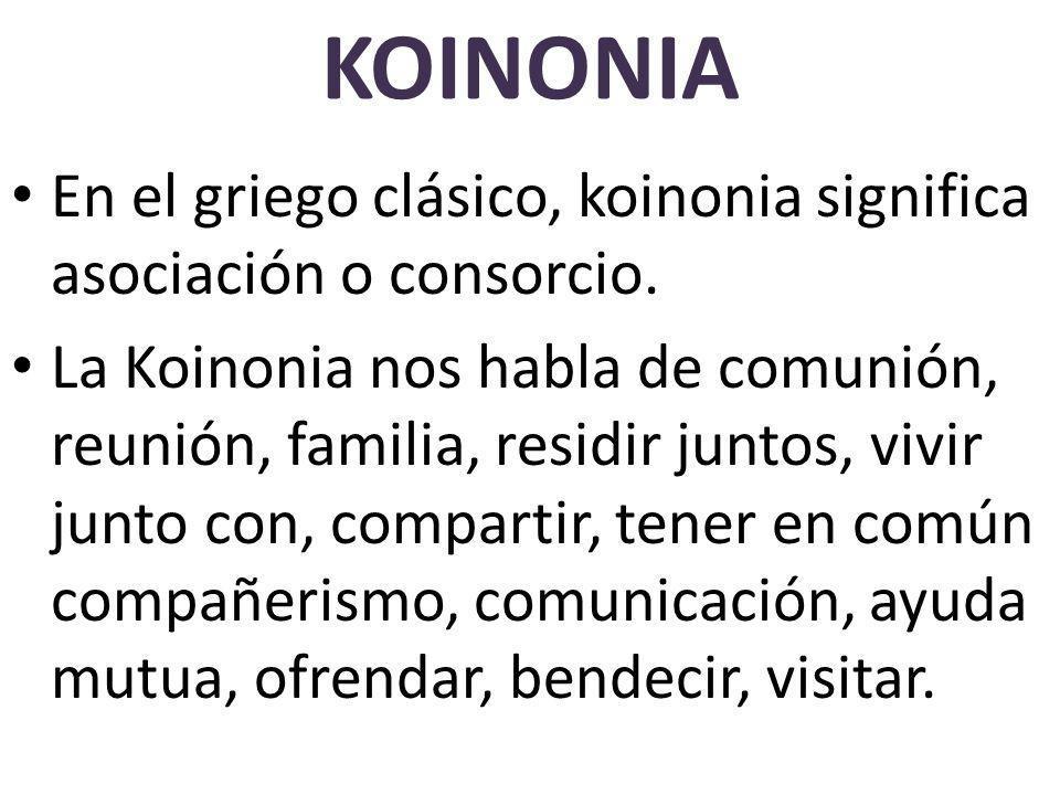 KOINONIA En el griego clásico, koinonia significa asociación o consorcio.
