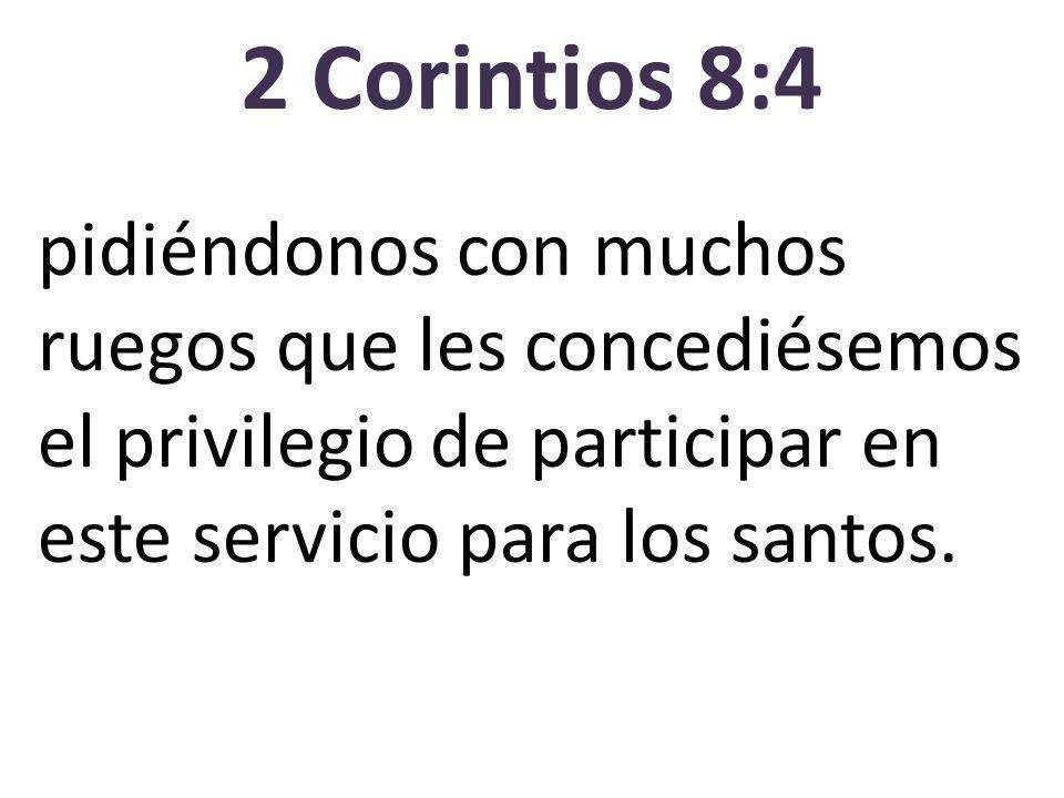 2 Corintios 8:4 pidiéndonos con muchos ruegos que les concediésemos el privilegio de participar en este servicio para los santos.