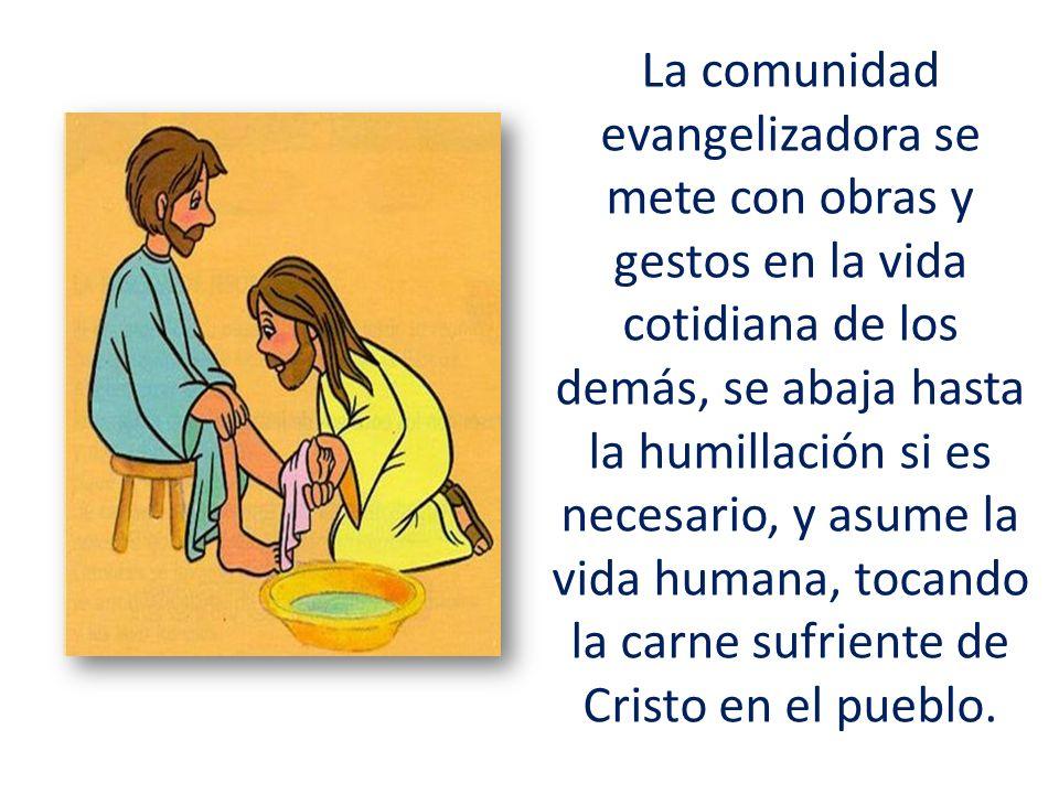La comunidad evangelizadora se mete con obras y gestos en la vida cotidiana de los demás, se abaja hasta la humillación si es necesario, y asume la vida humana, tocando la carne sufriente de Cristo en el pueblo.
