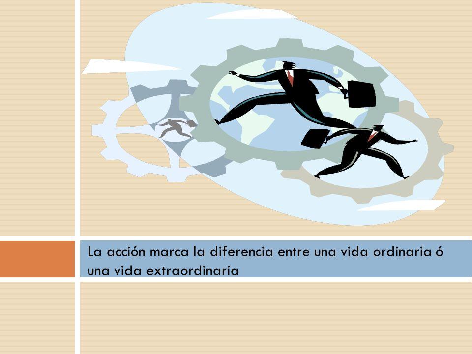 La acción marca la diferencia entre una vida ordinaria ó una vida extraordinaria