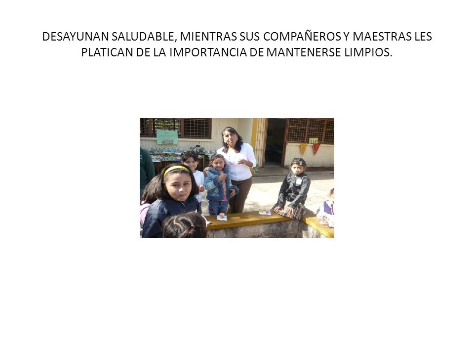 DESAYUNAN SALUDABLE, MIENTRAS SUS COMPAÑEROS Y MAESTRAS LES PLATICAN DE LA IMPORTANCIA DE MANTENERSE LIMPIOS.