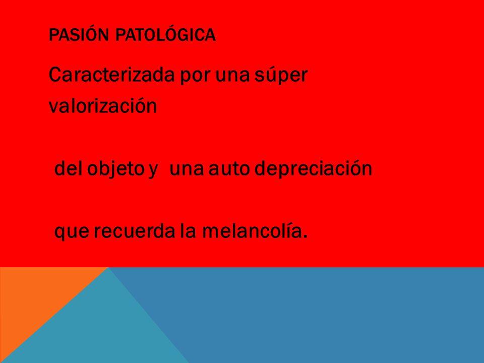 Pasión Patológica Caracterizada por una súper valorización del objeto y una auto depreciación que recuerda la melancolía.