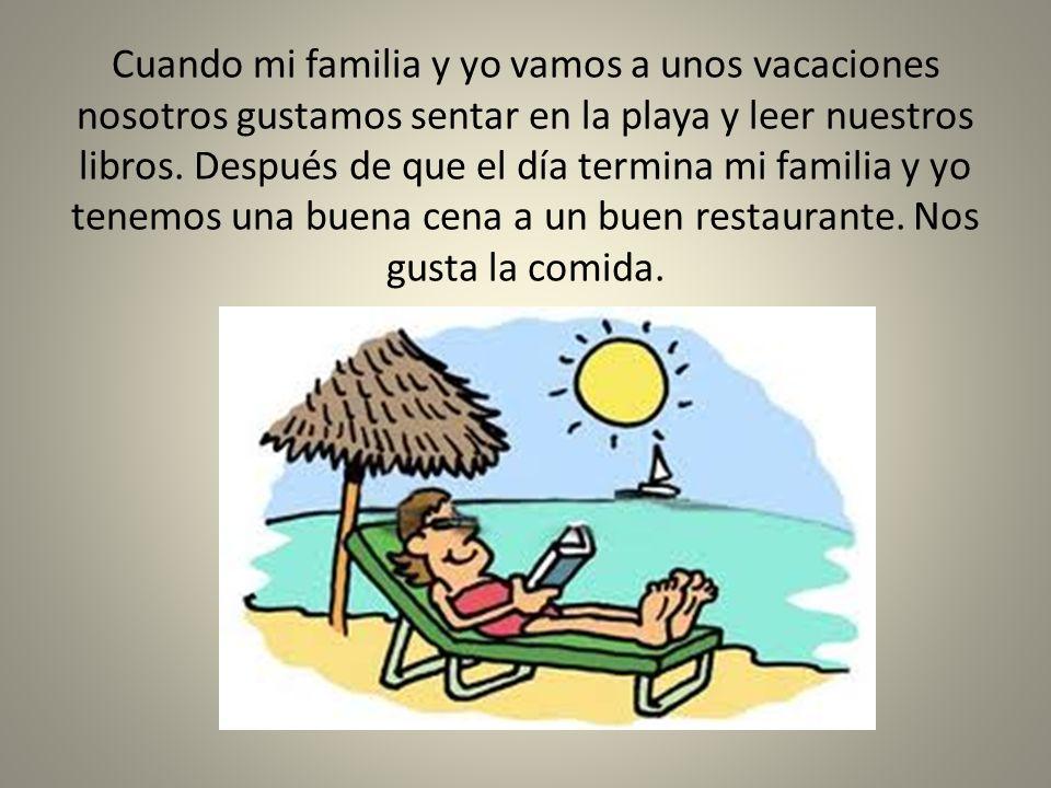 Cuando mi familia y yo vamos a unos vacaciones nosotros gustamos sentar en la playa y leer nuestros libros.