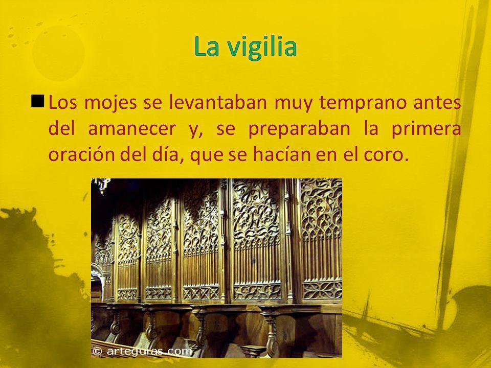 La vigilia Los mojes se levantaban muy temprano antes del amanecer y, se preparaban la primera oración del día, que se hacían en el coro.