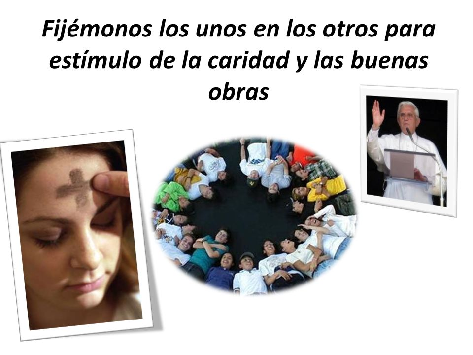 Fijémonos los unos en los otros para estímulo de la caridad y las buenas obras