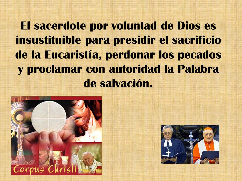 El sacerdote por voluntad de Dios es insustituible para presidir el sacrificio de la Eucaristía, perdonar los pecados y proclamar con autoridad la Palabra de salvación.