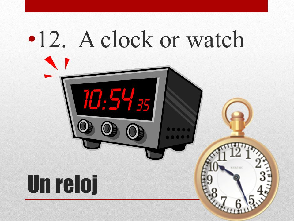 12. A clock or watch Un reloj