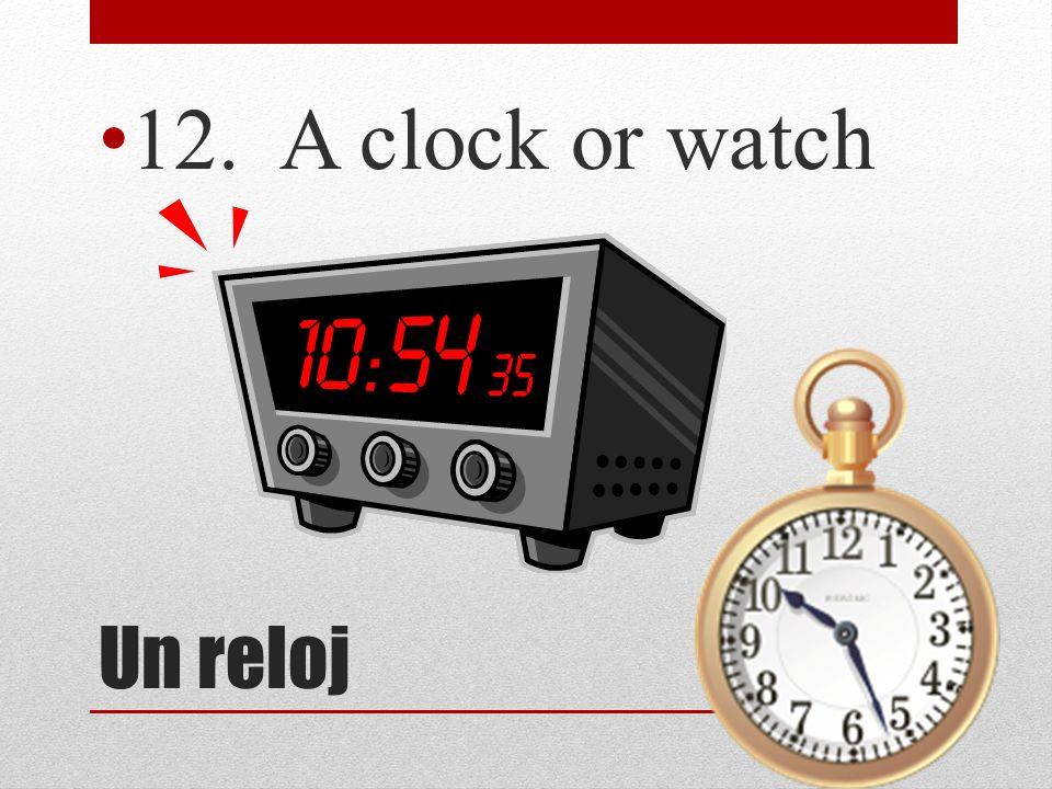 12. A clock or watch Un reloj