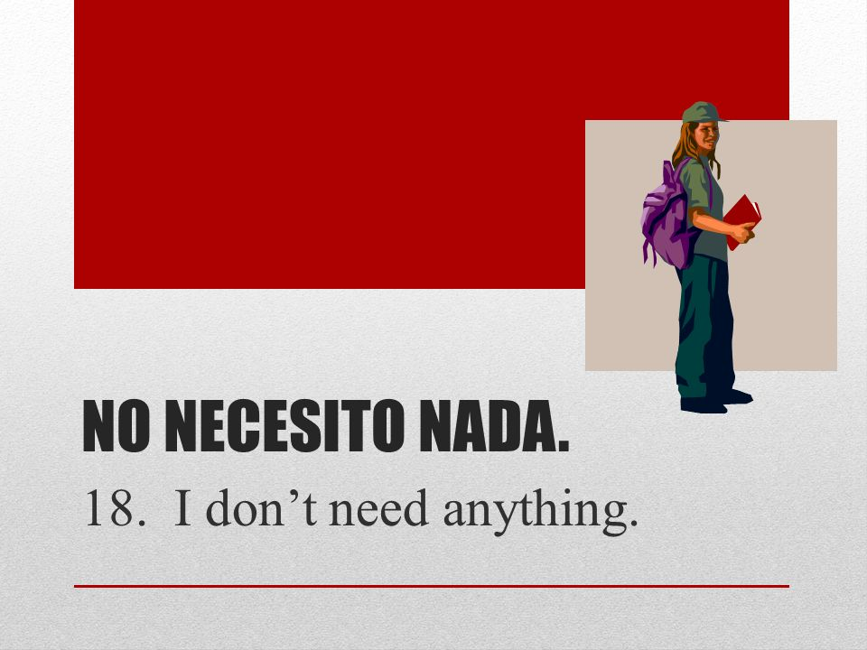 No necesito nada. 18. I don't need anything.