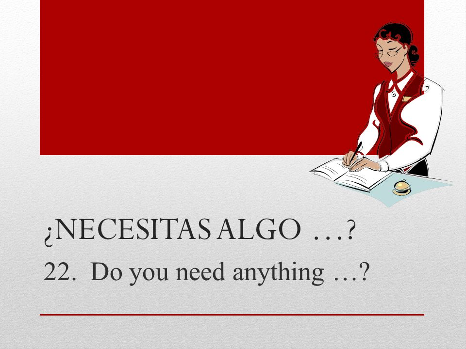 ¿necesitas algo … 22. Do you need anything …