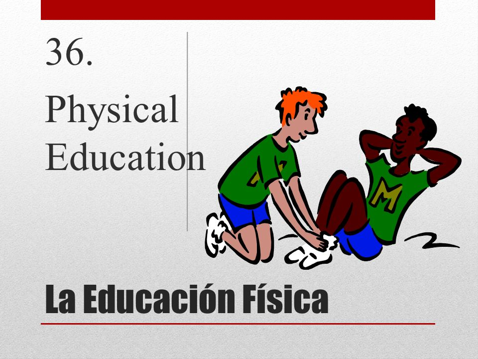 36. Physical Education La Educación Física
