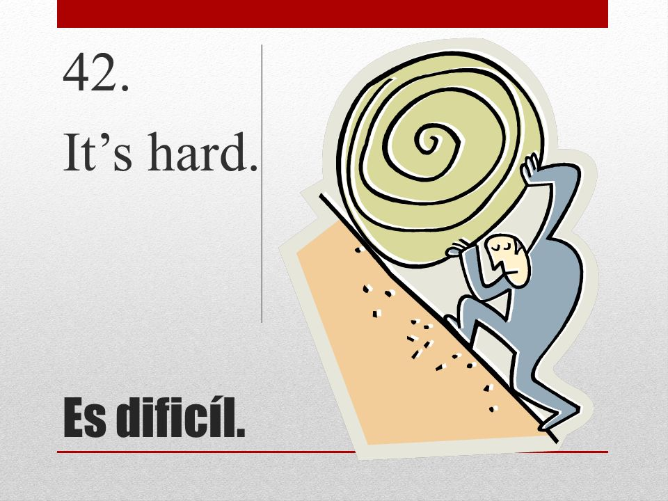 42. It's hard. Es dificíl.