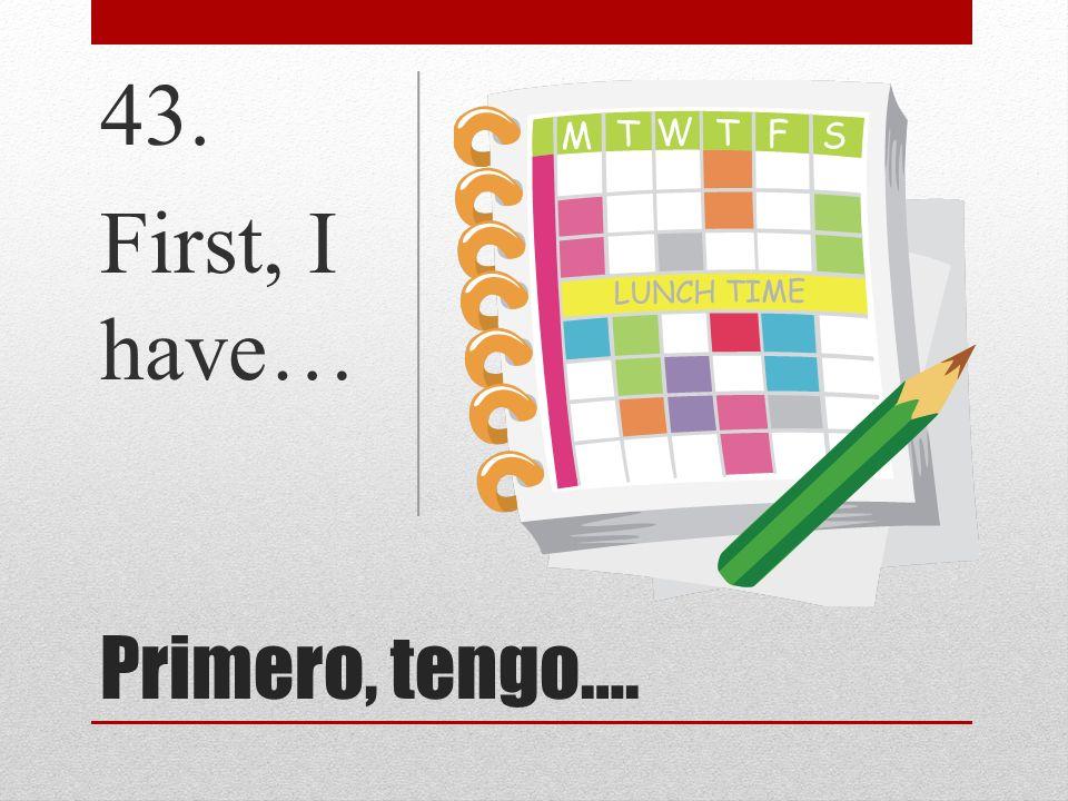 43. First, I have… Primero, tengo….