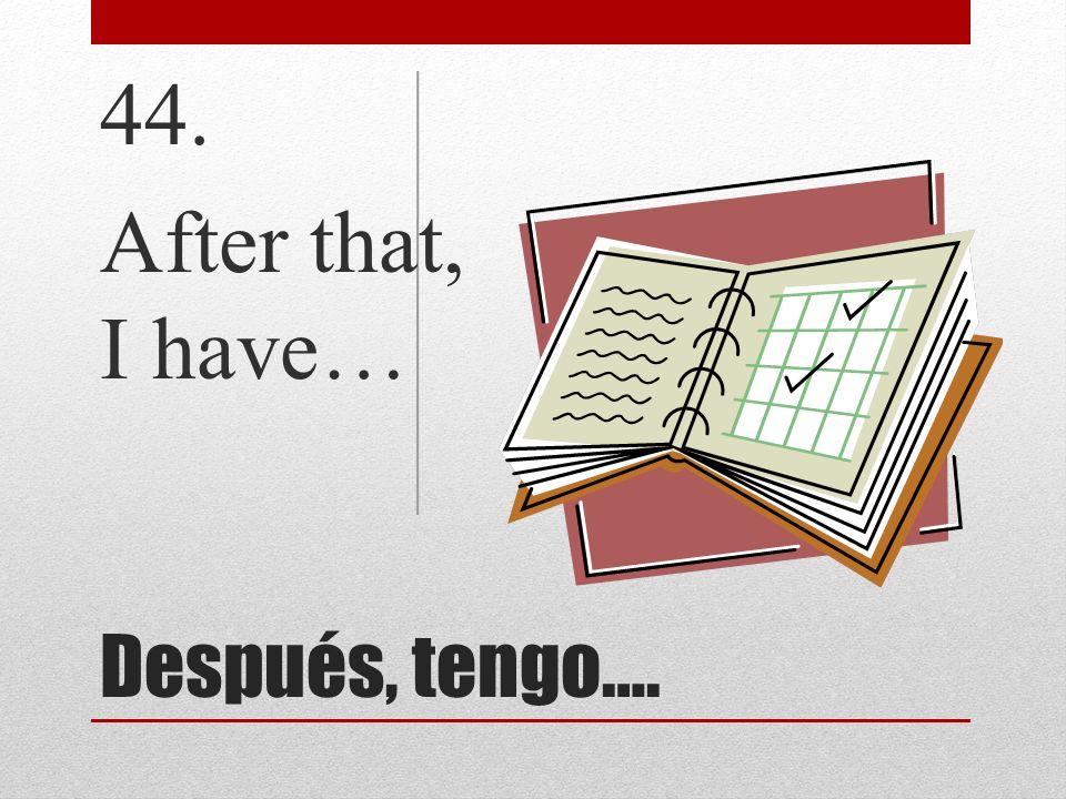 44. After that, I have… Después, tengo….