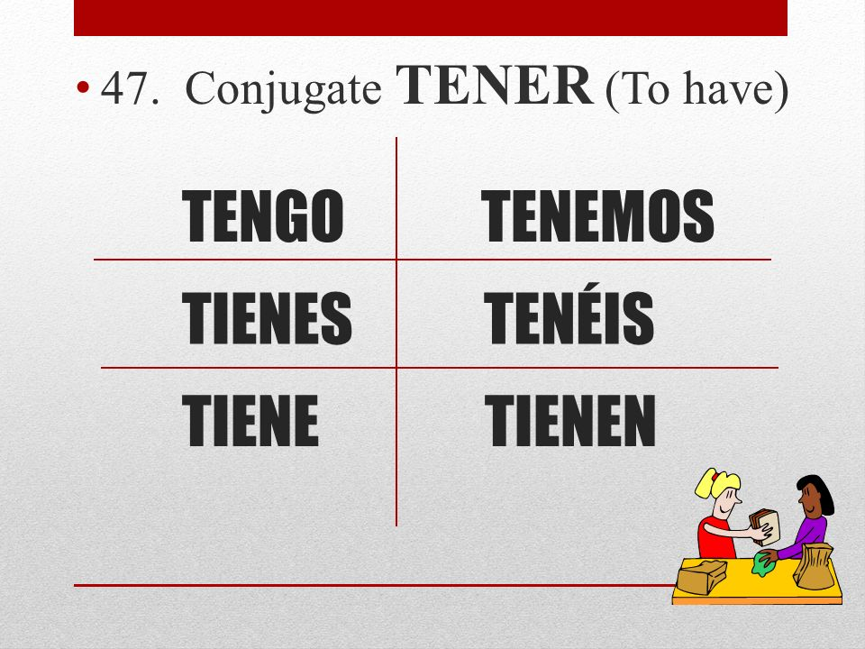 47. Conjugate TENER (To have)