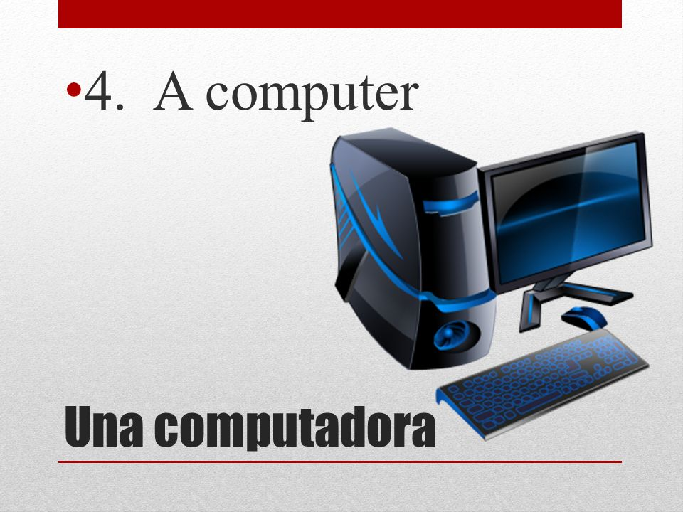 4. A computer Una computadora