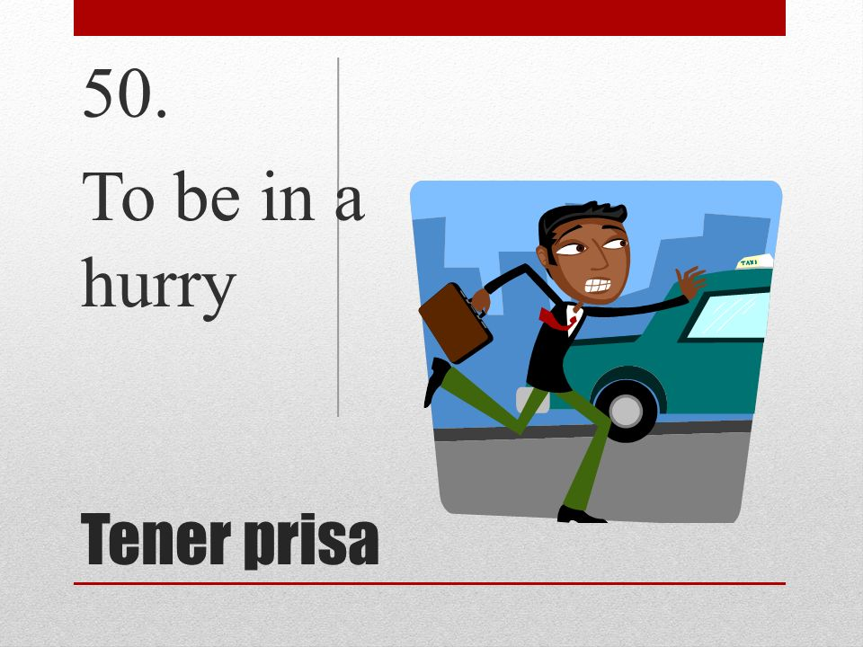 50. To be in a hurry Tener prisa