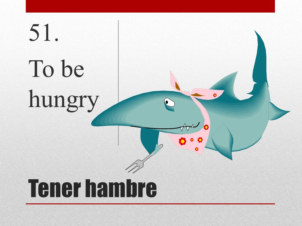 51. To be hungry Tener hambre