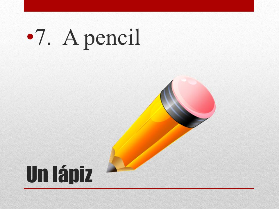 7. A pencil Un lápiz