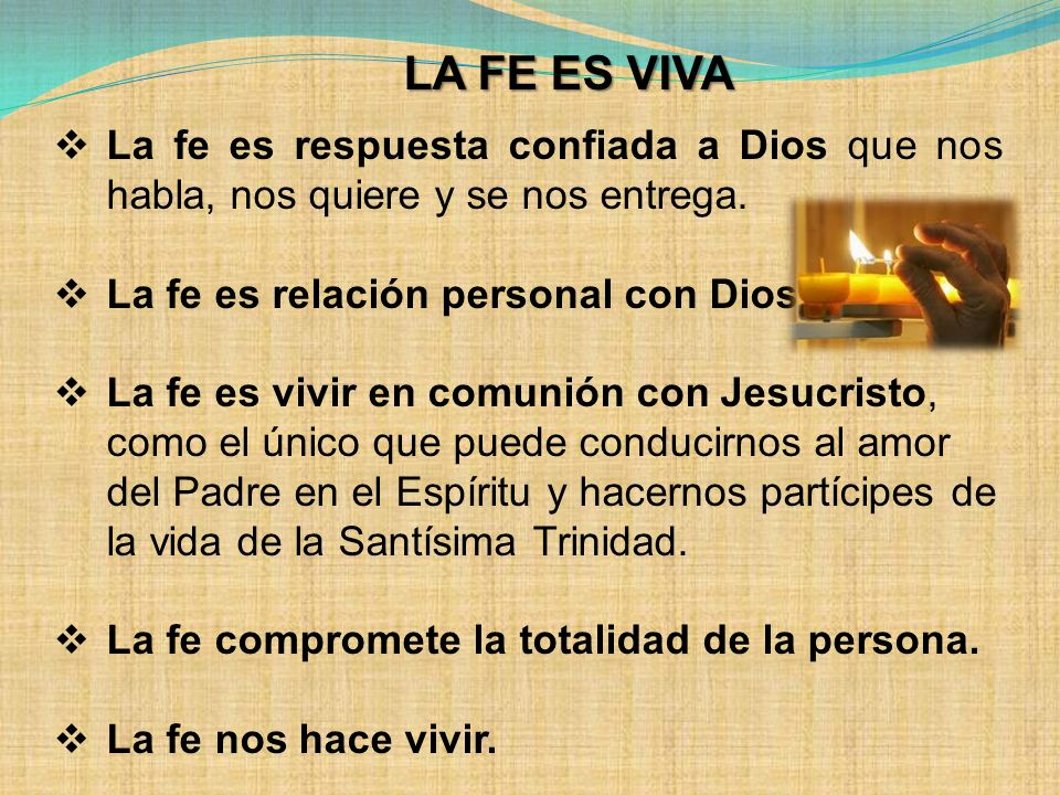 LA FE ES VIVA La fe es respuesta confiada a Dios que nos habla, nos quiere y se nos entrega. La fe es relación personal con Dios.