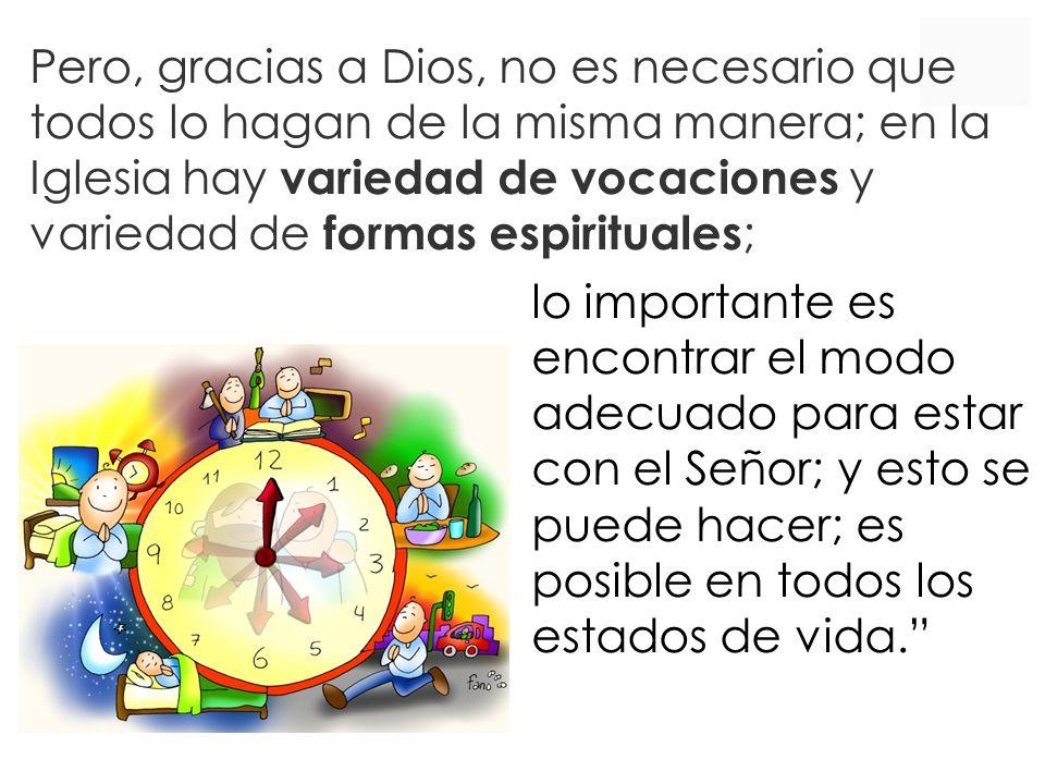 Pero, gracias a Dios, no es necesario que todos lo hagan de la misma manera; en la Iglesia hay variedad de vocaciones y variedad de formas espirituales;
