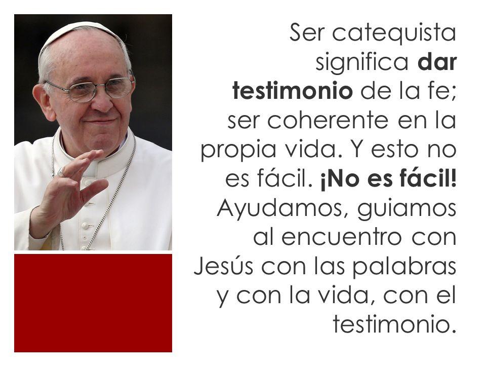Ser catequista significa dar testimonio de la fe; ser coherente en la propia vida.