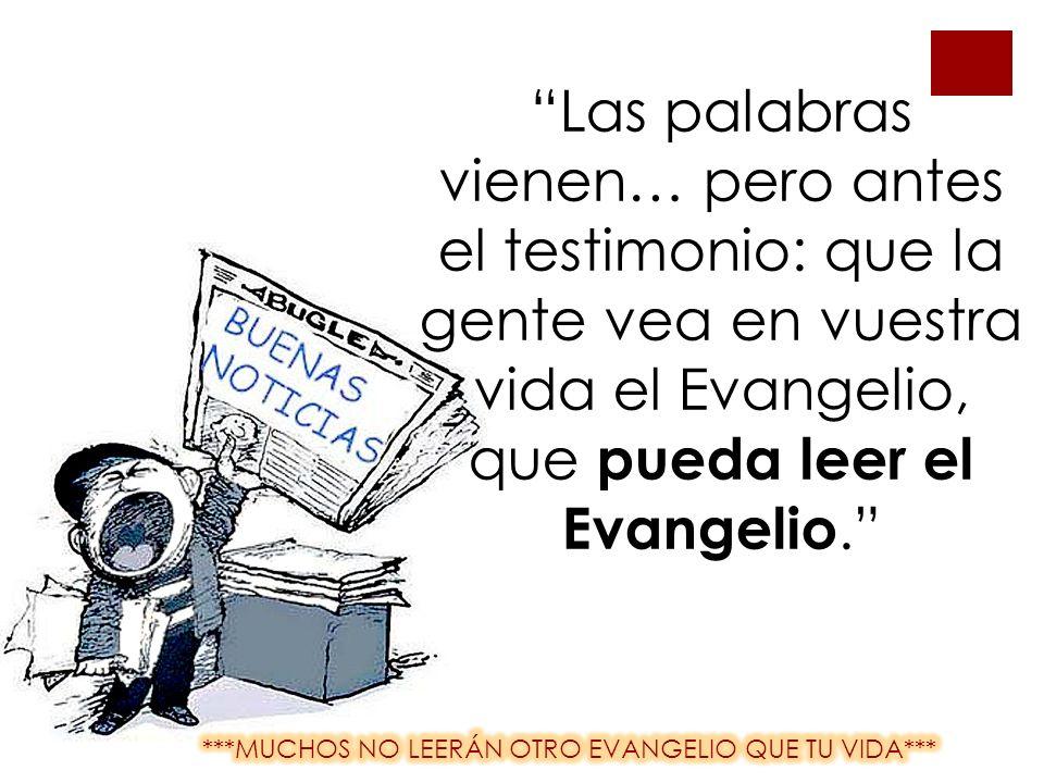 Las palabras vienen… pero antes el testimonio: que la gente vea en vuestra vida el Evangelio, que pueda leer el Evangelio.