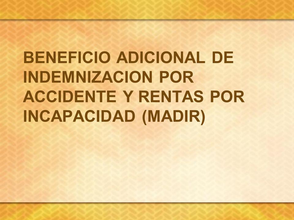 BENEFICIO ADICIONAL DE INDEMNIZACION POR ACCIDENTE Y RENTAS POR INCAPACIDAD (MADIR)