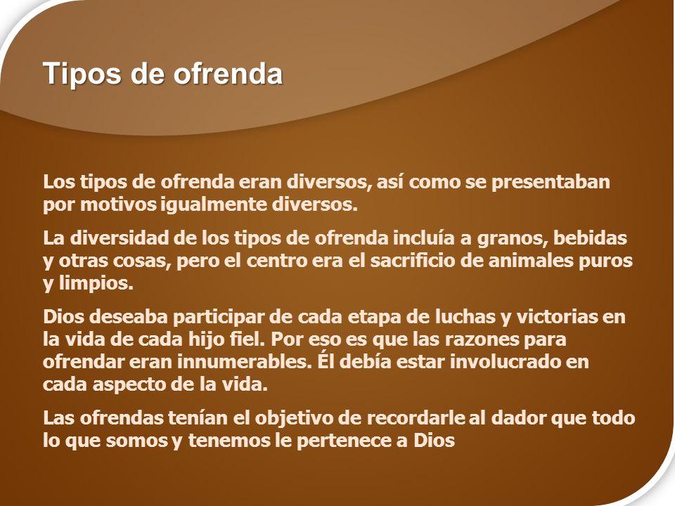 Tipos de ofrenda Los tipos de ofrenda eran diversos, así como se presentaban por motivos igualmente diversos.