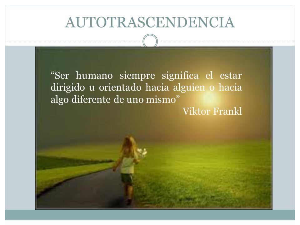 AUTOTRASCENDENCIA Ser humano siempre significa el estar dirigido u orientado hacia alguien o hacia algo diferente de uno mismo