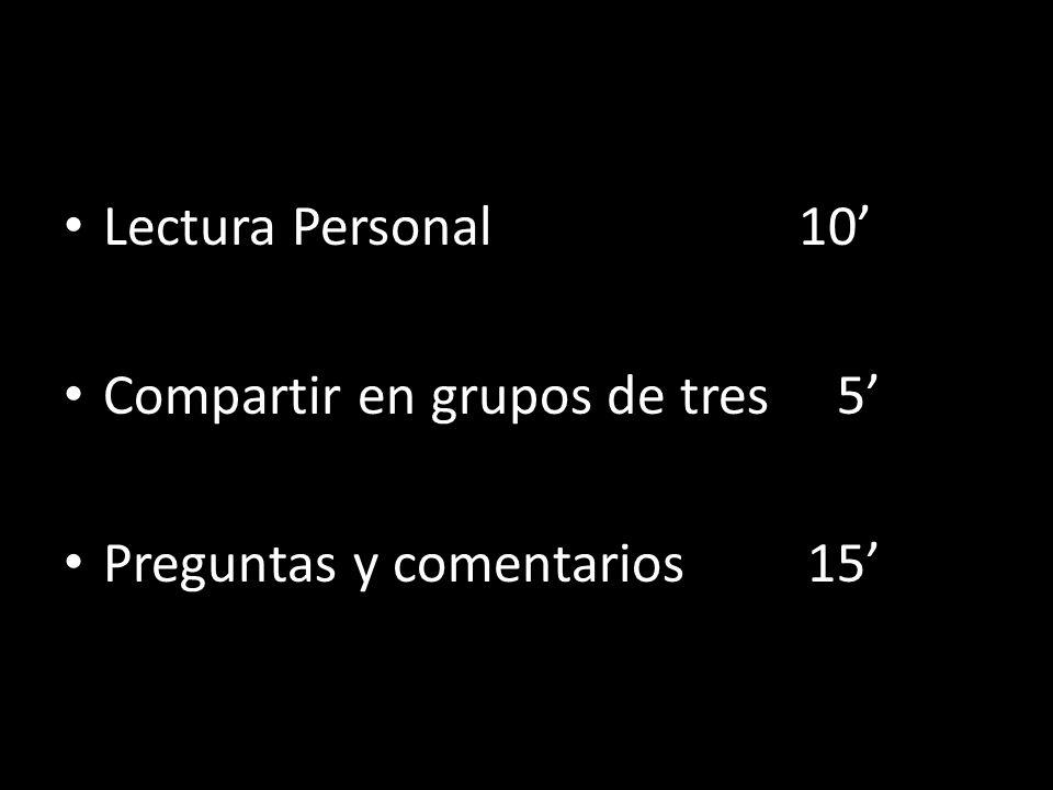 Lectura Personal 10' Compartir en grupos de tres 5' Preguntas y comentarios 15'