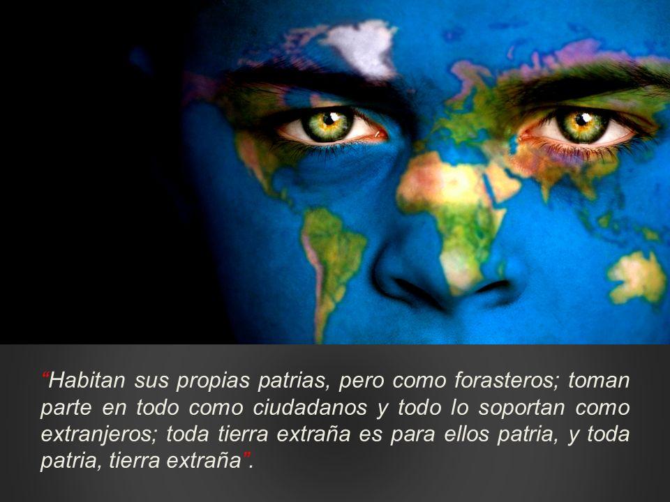 Habitan sus propias patrias, pero como forasteros; toman parte en todo como ciudadanos y todo lo soportan como extranjeros; toda tierra extraña es para ellos patria, y toda patria, tierra extraña .