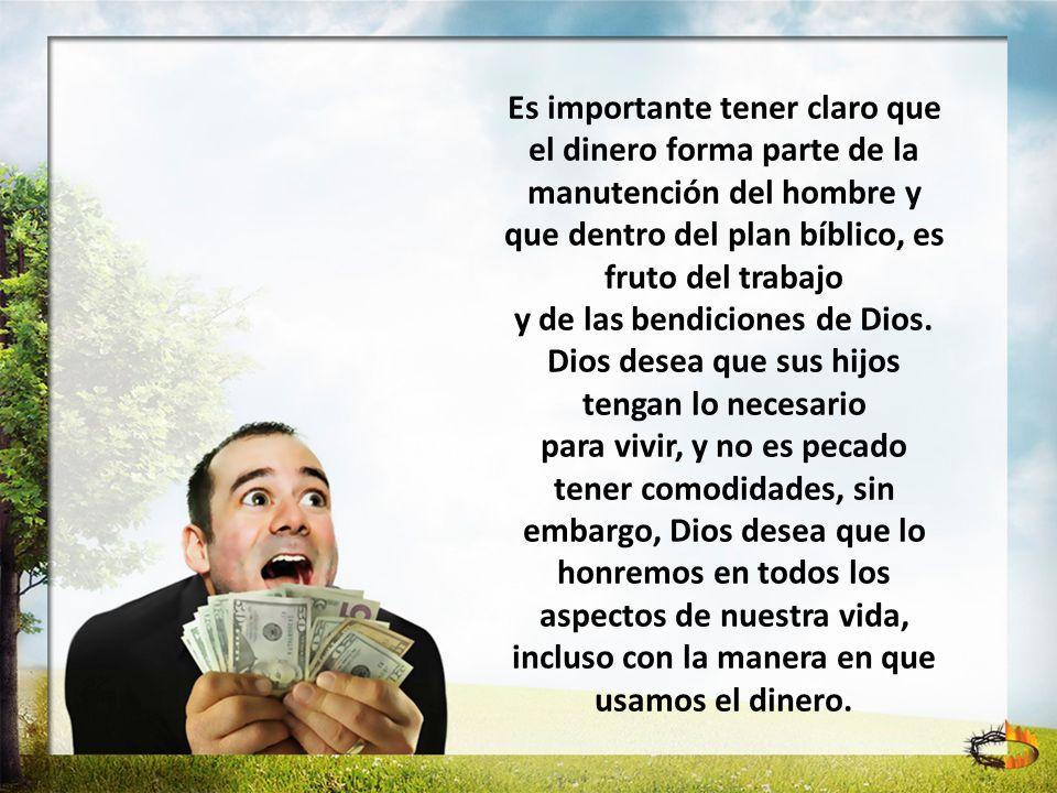 Es importante tener claro que el dinero forma parte de la manutención del hombre y que dentro del plan bíblico, es fruto del trabajo