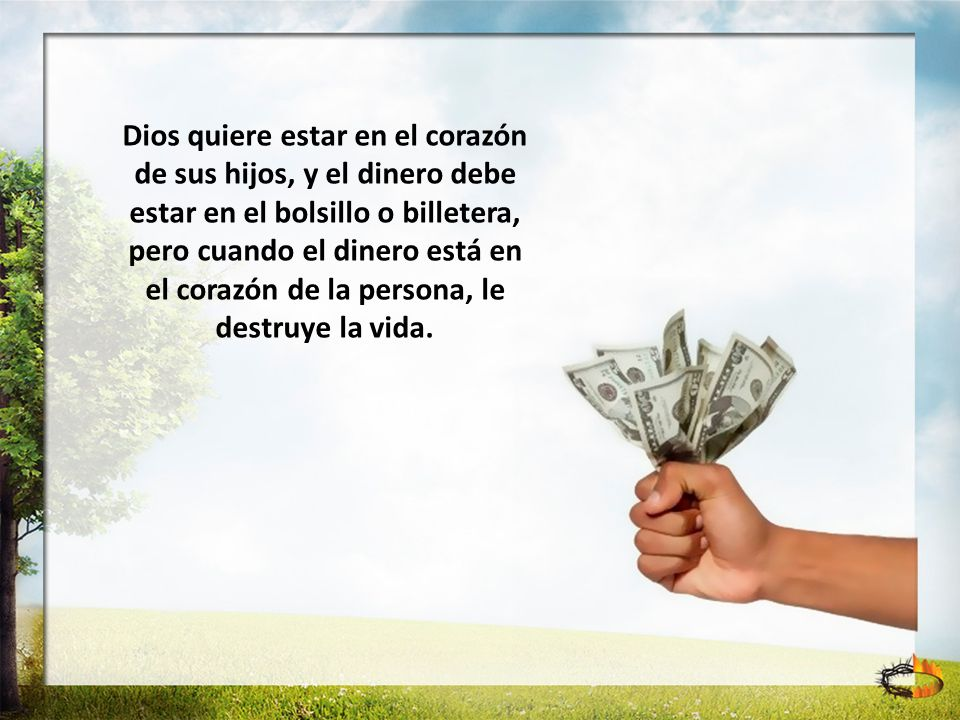 Dios quiere estar en el corazón de sus hijos, y el dinero debe estar en el bolsillo o billetera, pero cuando el dinero está en el corazón de la persona, le destruye la vida.