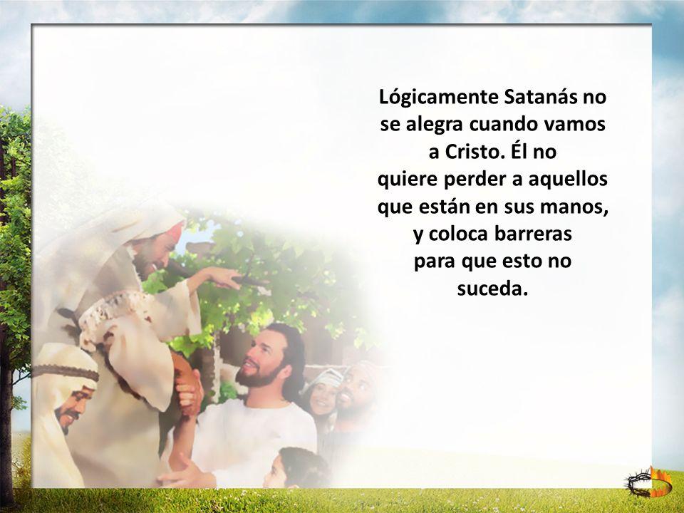 Lógicamente Satanás no se alegra cuando vamos a Cristo. Él no