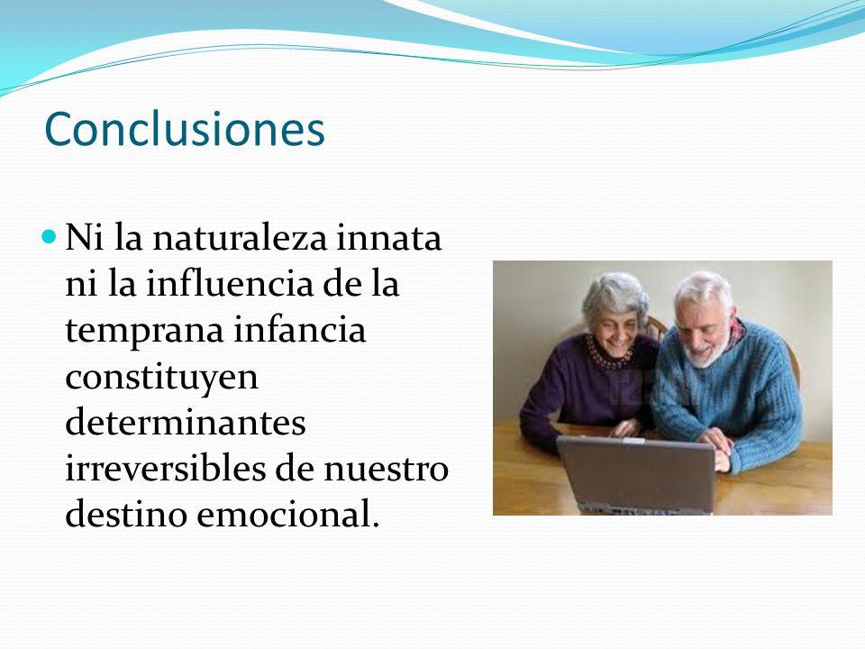 Conclusiones Ni la naturaleza innata ni la influencia de la temprana infancia constituyen determinantes irreversibles de nuestro destino emocional.
