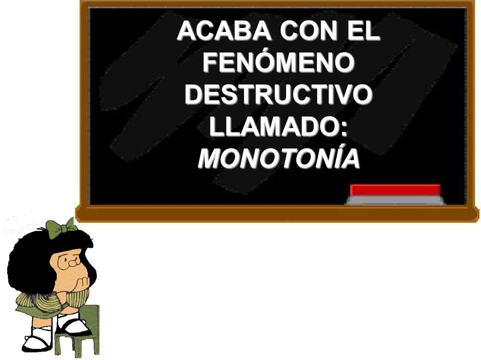 ACABA CON EL FENÓMENO DESTRUCTIVO LLAMADO: MONOTONÍA
