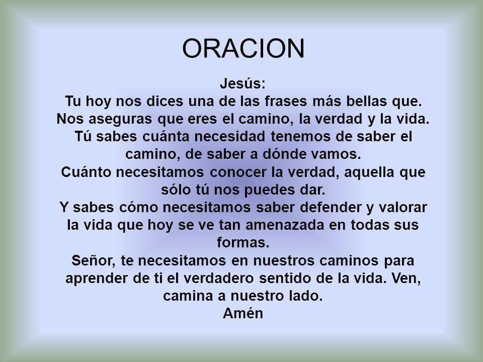 ORACION Jesús: Tu hoy nos dices una de las frases más bellas que. Nos aseguras que eres el camino, la verdad y la vida.