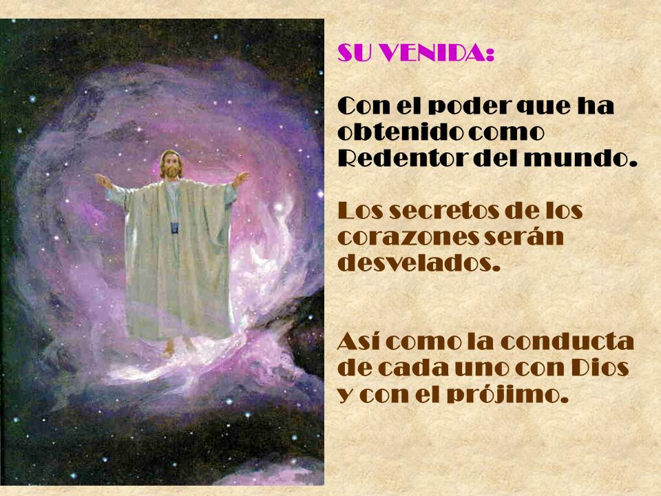 SU VENIDA: Con el poder que ha. obtenido como Redentor del mundo. Los secretos de los corazones serán desvelados.