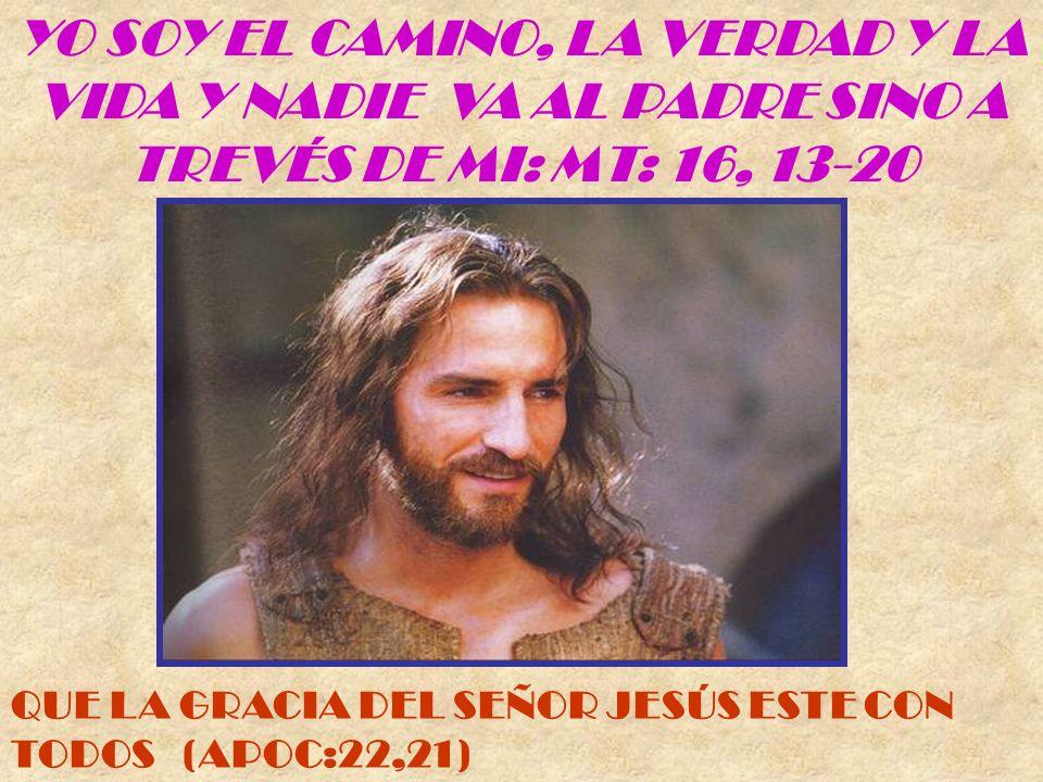 YO SOY EL CAMINO, LA VERDAD Y LA VIDA Y NADIE VA AL PADRE SINO A TREVÉS DE MI: MT: 16, 13-20