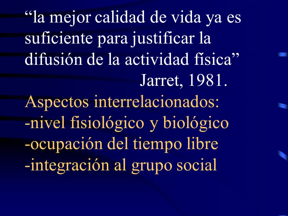 la mejor calidad de vida ya es suficiente para justificar la difusión de la actividad física Jarret, 1981.