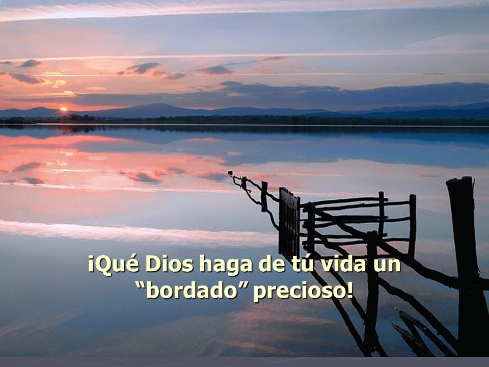 ¡Qué Dios haga de tú vida un bordado precioso!