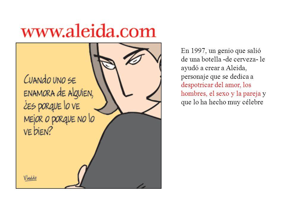 En 1997, un genio que salió de una botella -de cerveza- le ayudó a crear a Aleida, personaje que se dedica a despotricar del amor, los hombres, el sexo y la pareja y que lo ha hecho muy célebre