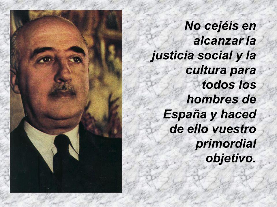 No cejéis en alcanzar la justicia social y la cultura para todos los hombres de España y haced de ello vuestro primordial objetivo.