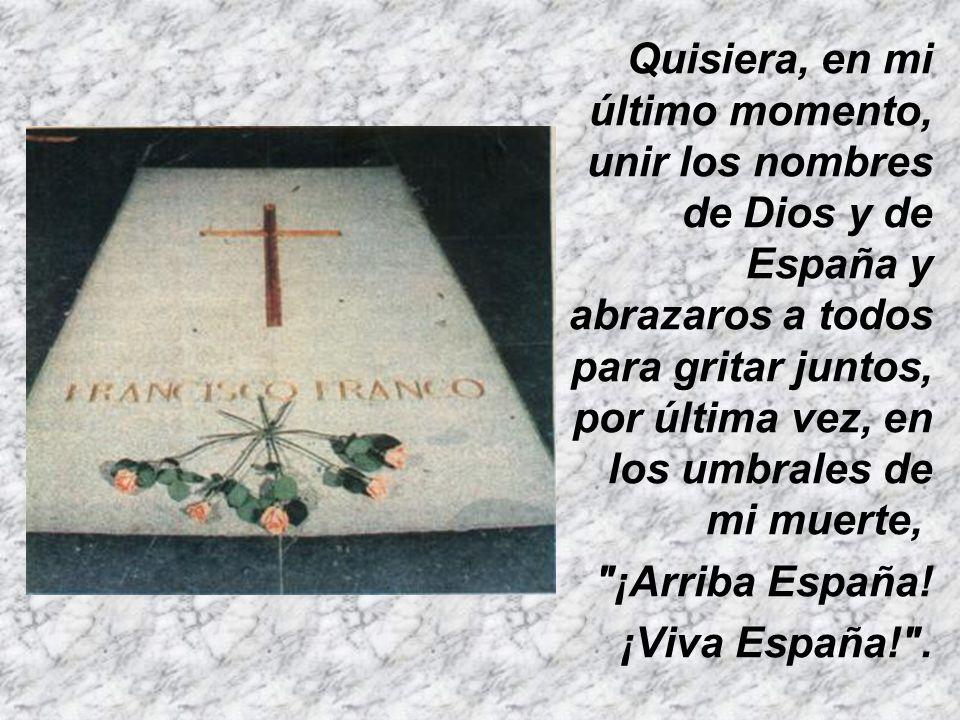 Quisiera, en mi último momento, unir los nombres de Dios y de España y abrazaros a todos para gritar juntos, por última vez, en los umbrales de mi muerte,