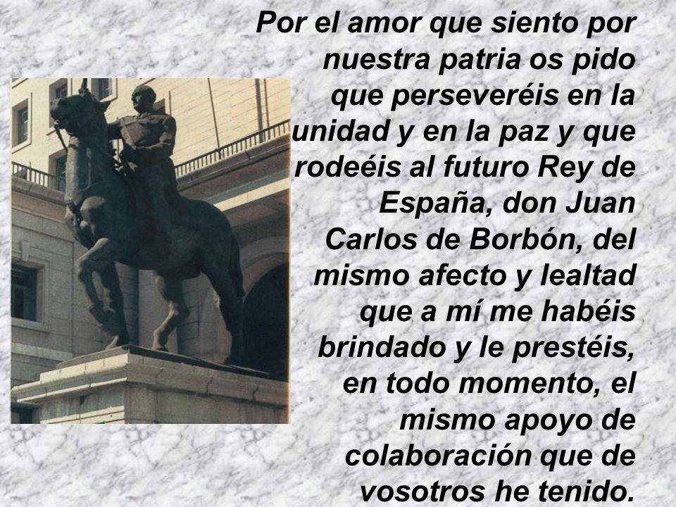 Por el amor que siento por nuestra patria os pido que perseveréis en la unidad y en la paz y que rodeéis al futuro Rey de España, don Juan Carlos de Borbón, del mismo afecto y lealtad que a mí me habéis brindado y le prestéis, en todo momento, el mismo apoyo de colaboración que de vosotros he tenido.