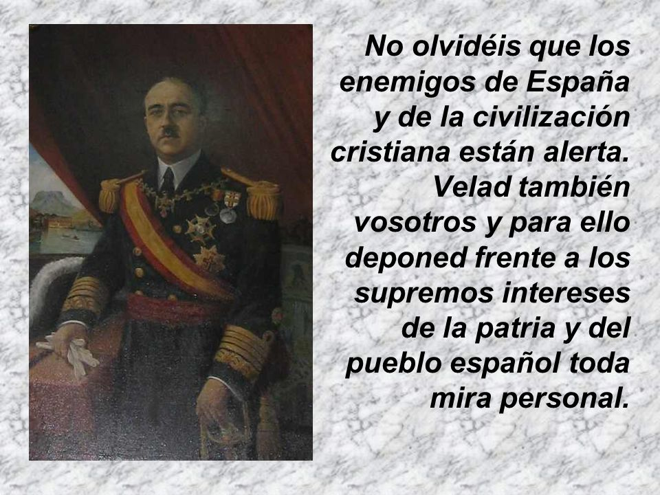 No olvidéis que los enemigos de España y de la civilización cristiana están alerta.